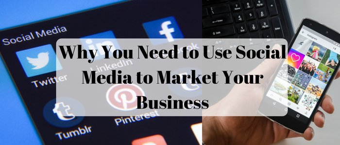 Reasons Why You Need to Use Social Media to Market Your Business